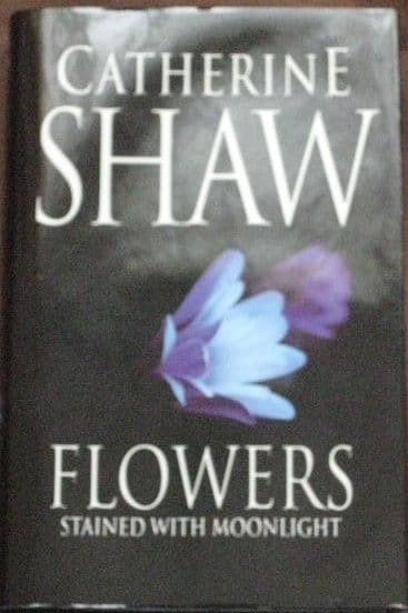 Catherine Shaw FLOWERS STAINED WITH MOONLIGHT First Edition Signed