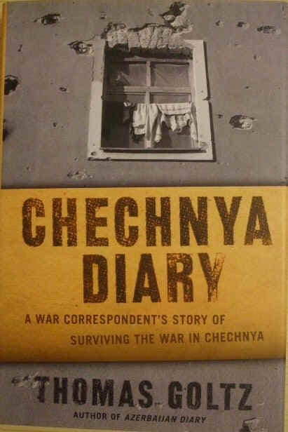 CHECHNYA DIARY: A War Correspondent's Story of Surviving the War By THOMAS GOLTZ