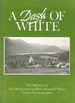 A Dash of White : The Memoir of the Reverend Geoffrey Howard White Vicar of Loweswater WHITE, Geoffr