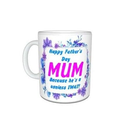 Happy Fathers Day Mum, Because He's A Useless Twat!, Mug Special Gift, Size 11oz